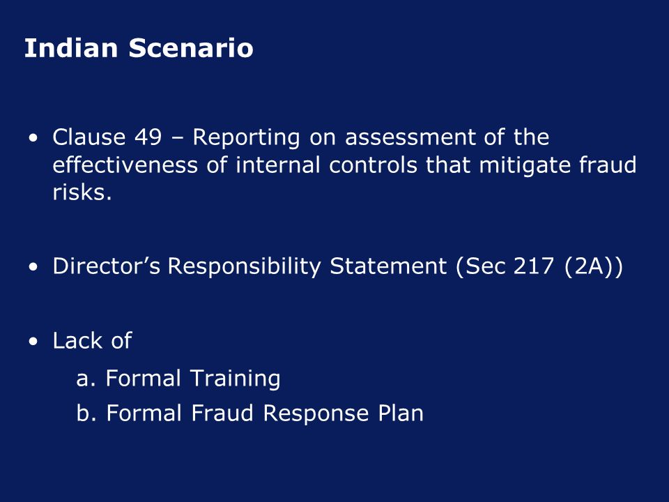 Indian Scenario Clause 49 – Reporting on assessment of the effectiveness of internal controls that mitigate fraud risks.