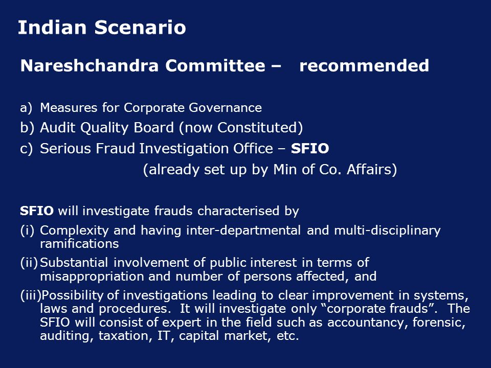 Indian Scenario Nareshchandra Committee – recommended a)Measures for Corporate Governance b)Audit Quality Board (now Constituted) c)Serious Fraud Investigation Office – SFIO (already set up by Min of Co.