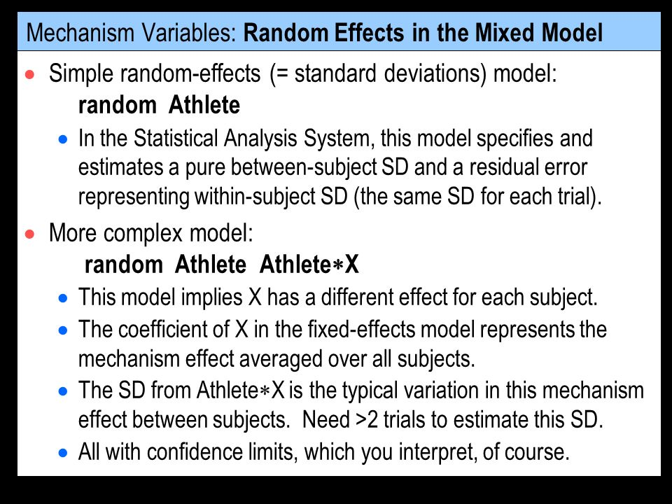 Mechanism Variables: Random Effects in the Mixed Model Simple random-effects (= standard deviations) model: random Athlete In the Statistical Analysis System, this model specifies and estimates a pure between-subject SD and a residual error representing within-subject SD (the same SD for each trial).