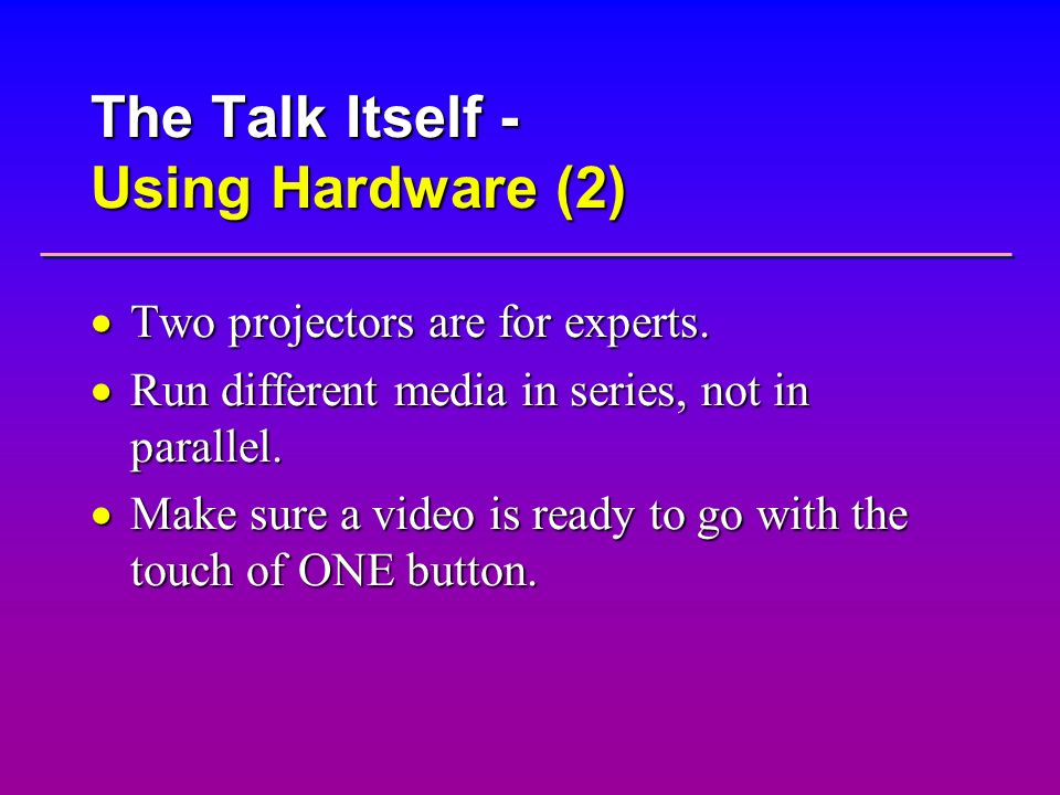 The Talk Itself - Using Hardware (2) Two projectors are for experts. Two projectors are for experts. Run different media in series, not in parallel. R