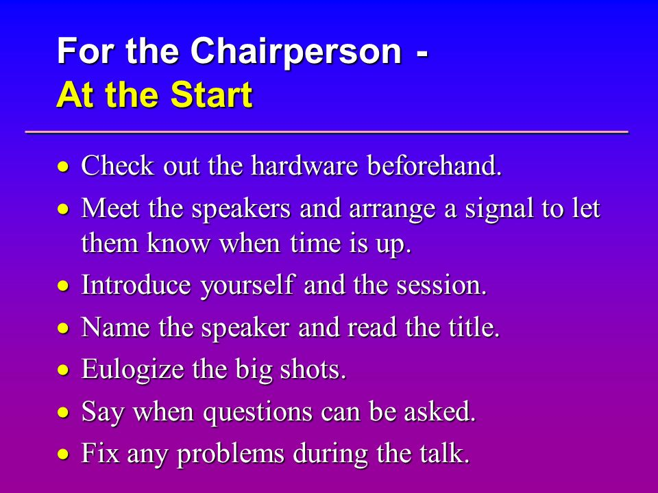 For the Chairperson - At the Start Check out the hardware beforehand. Check out the hardware beforehand. Meet the speakers and arrange a signal to let