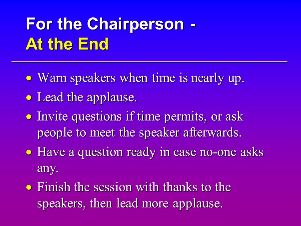 For the Chairperson - At the End Warn speakers when time is nearly up. Warn speakers when time is nearly up. Lead the applause. Lead the applause. Inv
