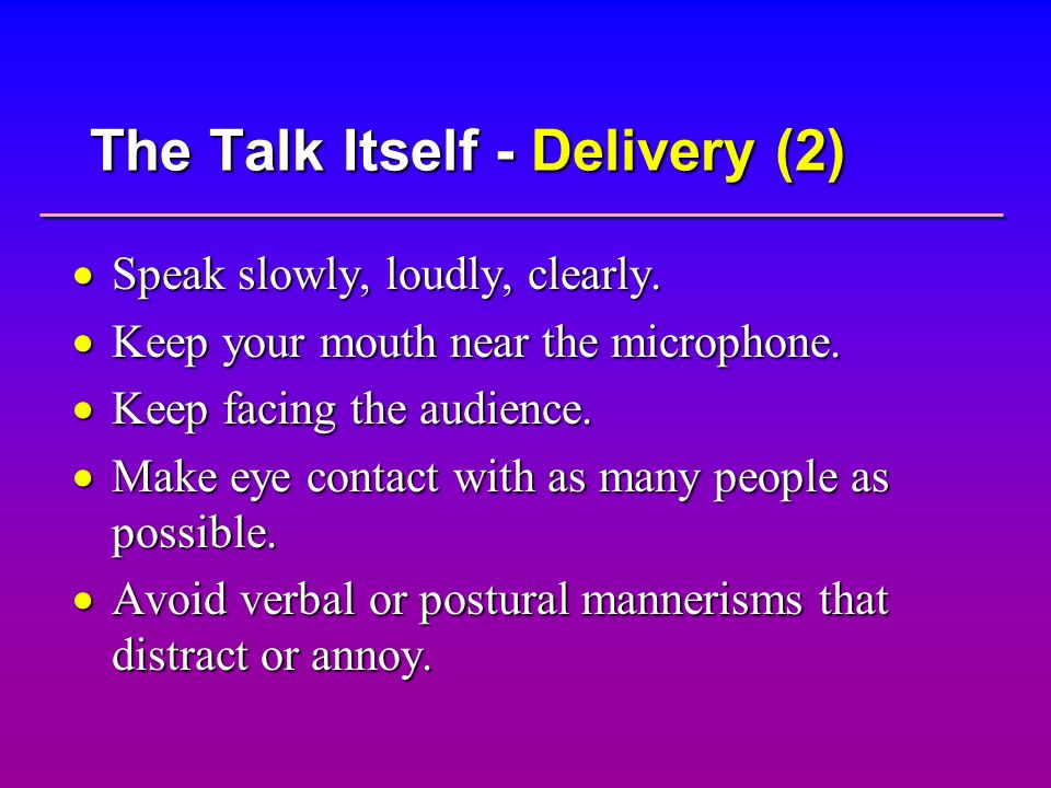 The Talk Itself - Delivery (2) Speak slowly, loudly, clearly. Speak slowly, loudly, clearly. Keep your mouth near the microphone. Keep your mouth near