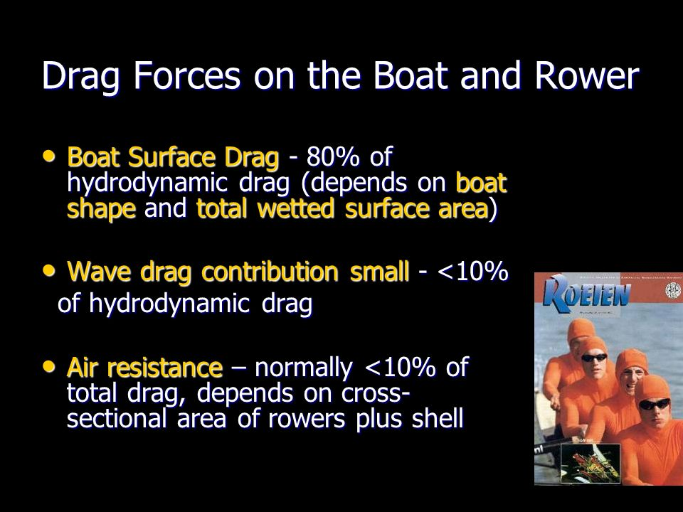 Drag Forces on the Boat and Rower Boat Surface Drag - 80% of hydrodynamic drag (depends on boat shape and total wetted surface area) Boat Surface Drag - 80% of hydrodynamic drag (depends on boat shape and total wetted surface area) Wave drag contribution small - <10% Wave drag contribution small - <10% of hydrodynamic drag of hydrodynamic drag Air resistance – normally <10% of total drag, depends on cross- sectional area of rowers plus shell Air resistance – normally <10% of total drag, depends on cross- sectional area of rowers plus shell