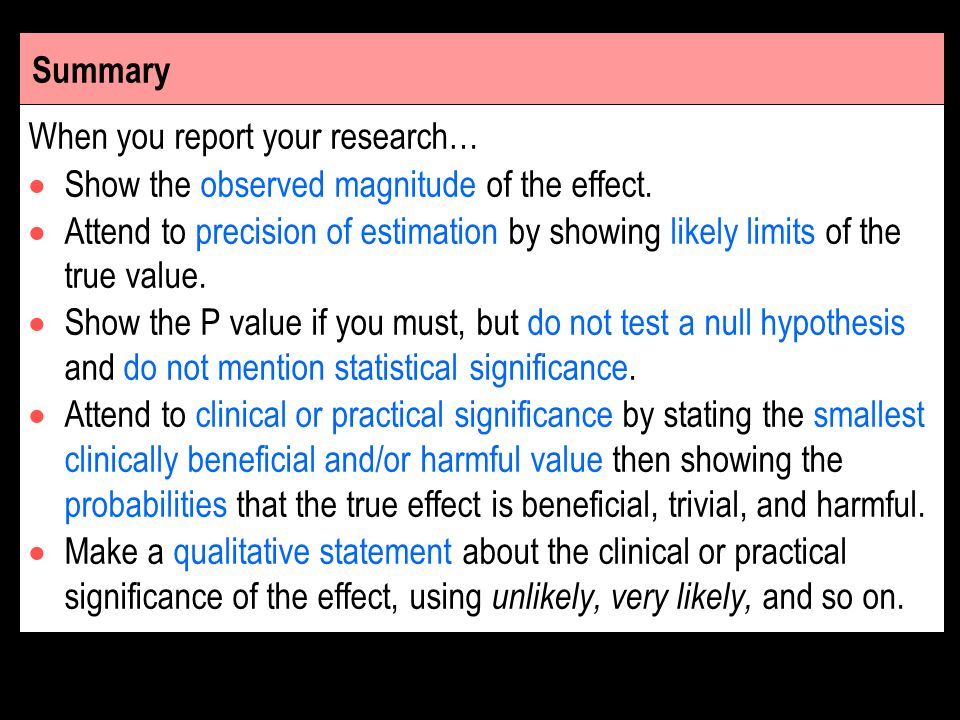 Summary When you report your research… Show the observed magnitude of the effect. Attend to precision of estimation by showing likely limits of the tr