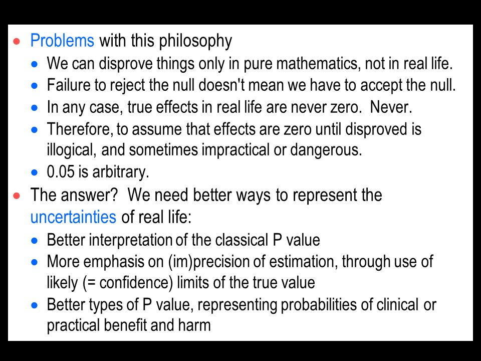 Problems with this philosophy We can disprove things only in pure mathematics, not in real life. Failure to reject the null doesn't mean we have to ac