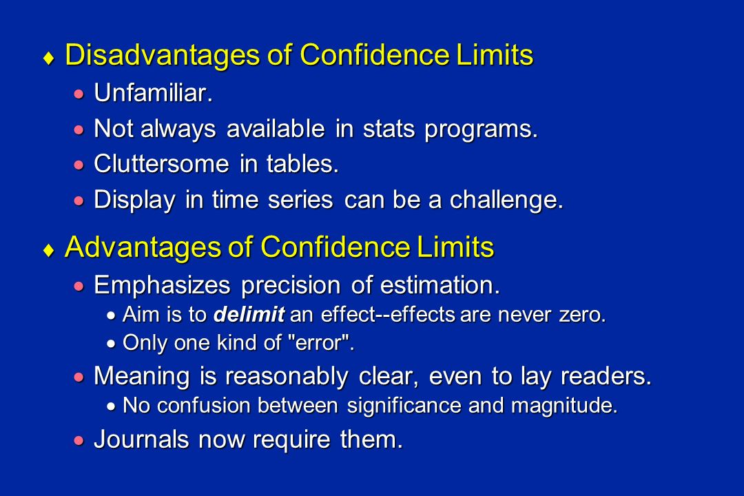 Disadvantages of Confidence Limits Disadvantages of Confidence Limits Unfamiliar. Unfamiliar. Not always available in stats programs. Not always avail