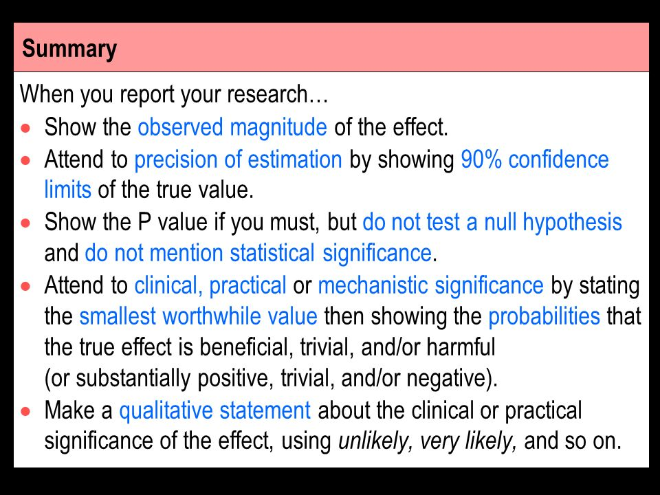Summary When you report your research… Show the observed magnitude of the effect. Attend to precision of estimation by showing 90% confidence limits o
