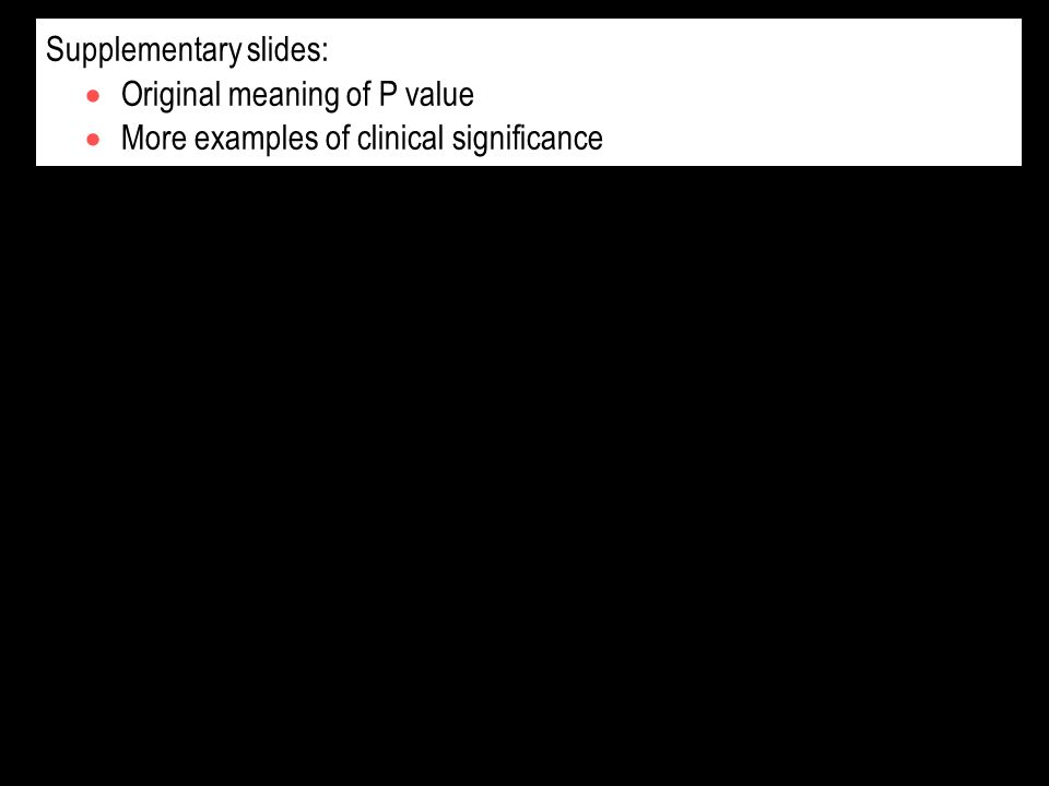 Supplementary slides: Original meaning of P value More examples of clinical significance