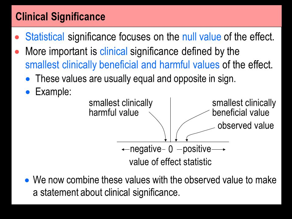Clinical Significance Statistical significance focuses on the null value of the effect. More important is clinical significance defined by the smalles