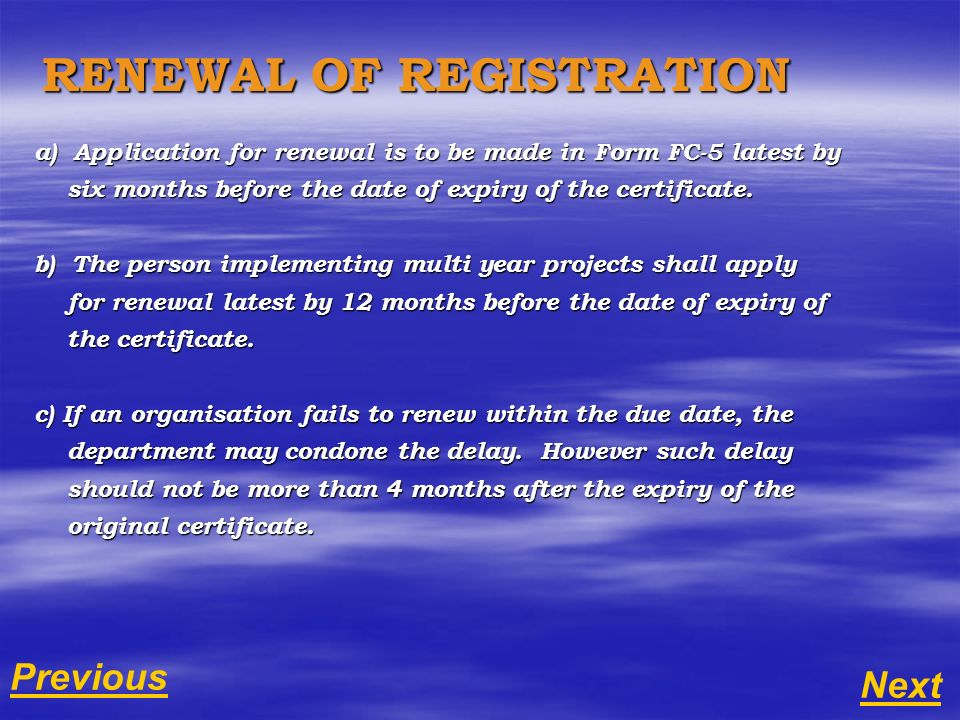 RENEWAL OF REGISTRATION a) Application for renewal is to be made in Form FC-5 latest by six months before the date of expiry of the certificate. six m