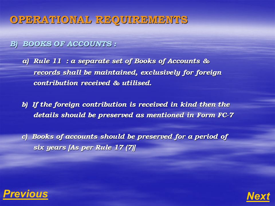 OPERATIONAL REQUIREMENTS B) BOOKS OF ACCOUNTS : a) Rule 11 : a separate set of Books of Accounts & a) Rule 11 : a separate set of Books of Accounts & records shall be maintained, exclusively for foreign records shall be maintained, exclusively for foreign contribution received & utilised.