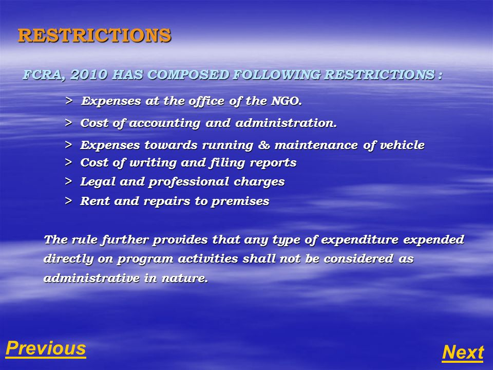 RESTRICTIONS FCRA, 2010 HAS COMPOSED FOLLOWING RESTRICTIONS : > Expenses at the office of the NGO. > Expenses at the office of the NGO. > Cost of acco