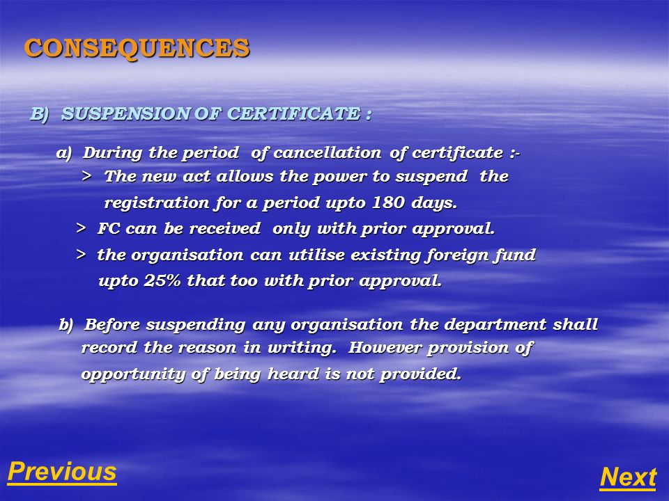 CONSEQUENCES B) SUSPENSION OF CERTIFICATE : a) During the period of cancellation of certificate :- a) During the period of cancellation of certificate :- > The new act allows the power to suspend the > The new act allows the power to suspend the registration for a period upto 180 days.