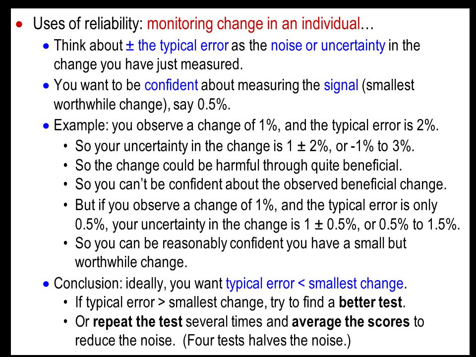 Uses of reliability: monitoring change in an individual… Think about ± the typical error as the noise or uncertainty in the change you have just measu