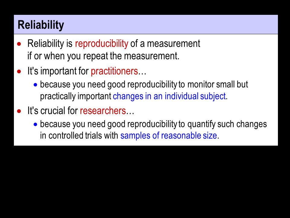 Reliability Reliability is reproducibility of a measurement if or when you repeat the measurement. It's important for practitioners… because you need