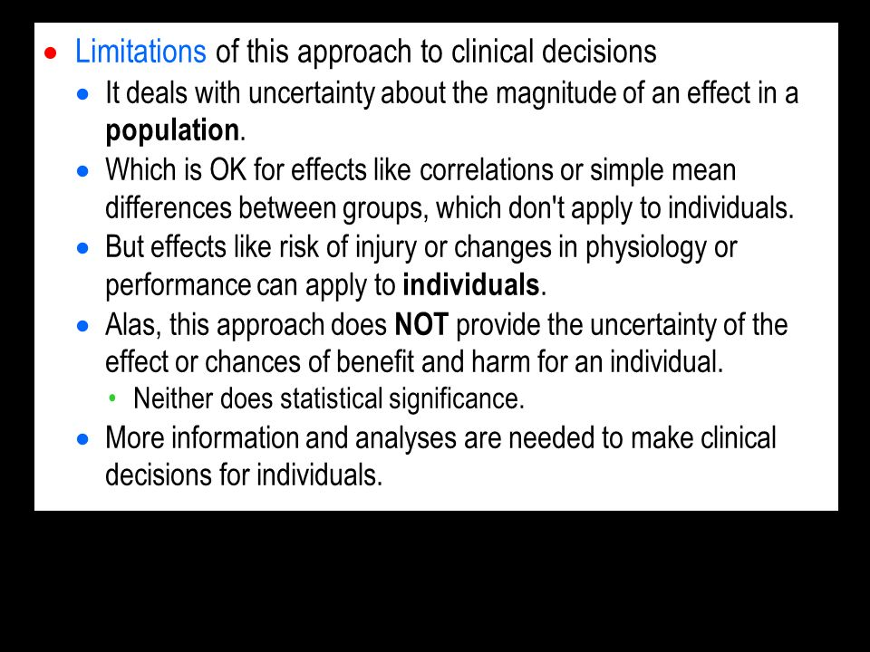 Limitations of this approach to clinical decisions It deals with uncertainty about the magnitude of an effect in a population.