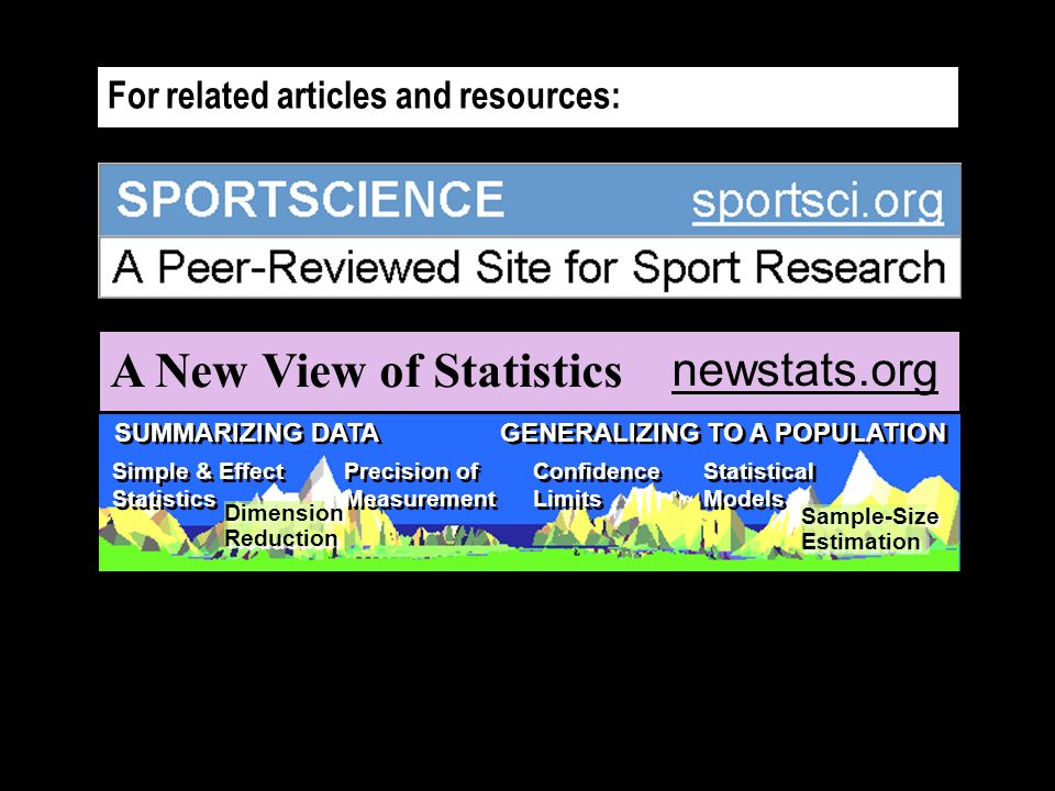 For related articles and resources: A New View of Statistics SUMMARIZING DATA GENERALIZING TO A POPULATION Simple & Effect Statistics Precision of Measurement Precision of Measurement Confidence Limits Statistical Models Statistical Models Dimension Reduction Dimension Reduction Sample-Size Estimation Sample-Size Estimation newstats.org