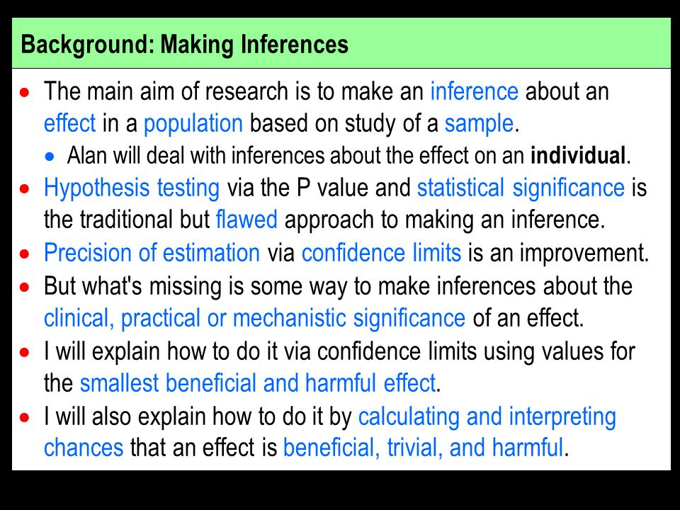 Background: Making Inferences The main aim of research is to make an inference about an effect in a population based on study of a sample.