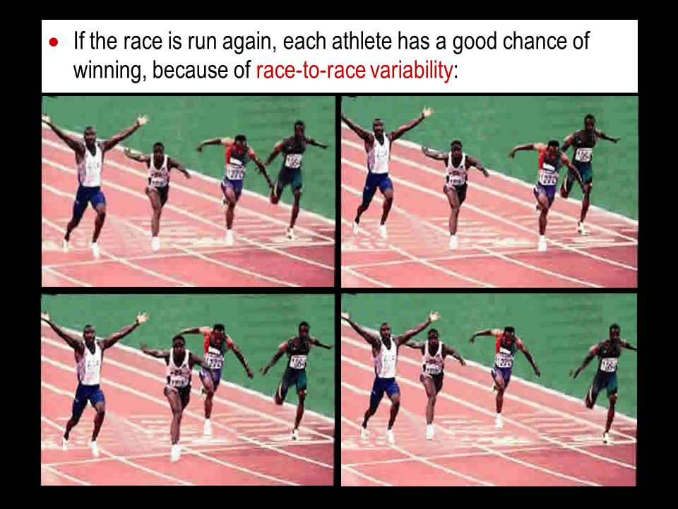 If the race is run again, each athlete has a good chance of winning, because of race-to-race variability: