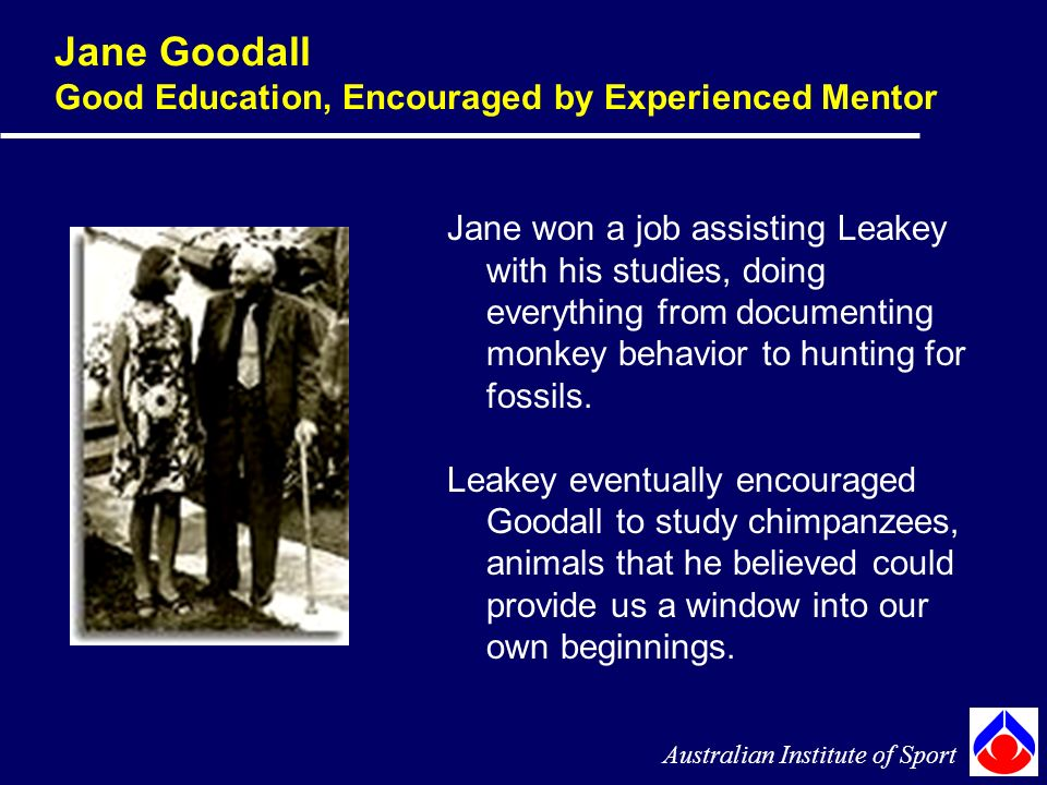 Jane Goodall Good Education, Encouraged by Experienced Mentor Australian Institute of Sport Jane won a job assisting Leakey with his studies, doing everything from documenting monkey behavior to hunting for fossils.