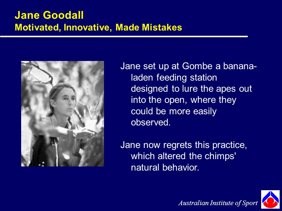 Jane Goodall Motivated, Innovative, Made Mistakes Australian Institute of Sport Jane set up at Gombe a banana- laden feeding station designed to lure the apes out into the open, where they could be more easily observed.