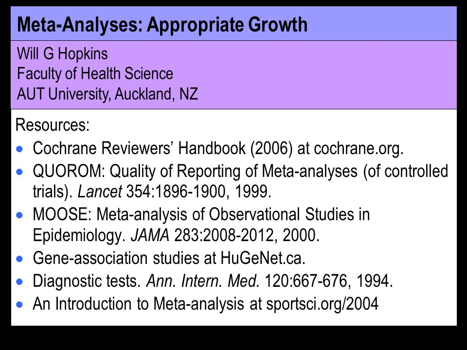 Meta-Analyses: Appropriate Growth Will G Hopkins Faculty of Health Science AUT University, Auckland, NZ Resources: Cochrane Reviewers Handbook (2006) at cochrane.org.
