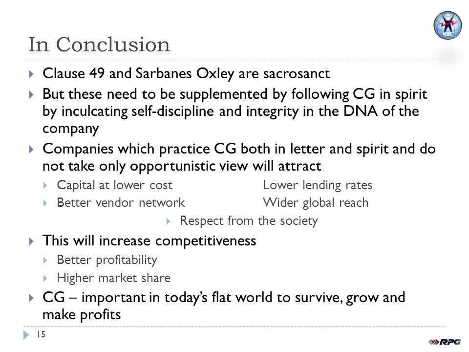 In Conclusion Clause 49 and Sarbanes Oxley are sacrosanct But these need to be supplemented by following CG in spirit by inculcating self-discipline and integrity in the DNA of the company Companies which practice CG both in letter and spirit and do not take only opportunistic view will attract Capital at lower costLower lending rates Better vendor networkWider global reach Respect from the society This will increase competitiveness Better profitability Higher market share CG – important in todays flat world to survive, grow and make profits 15