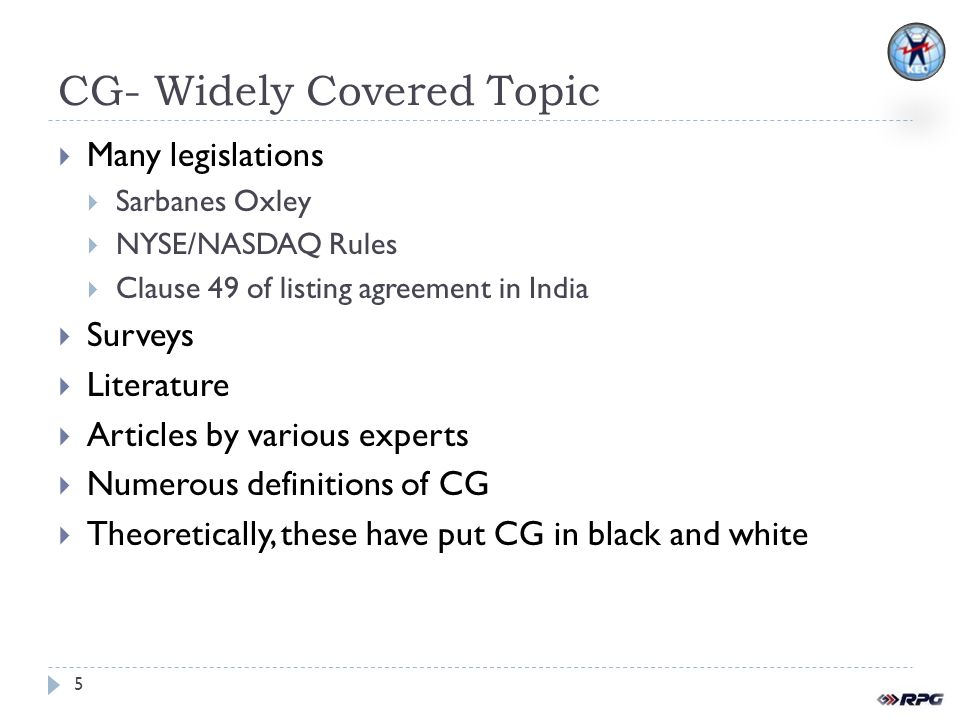 CG- Widely Covered Topic Many legislations Sarbanes Oxley NYSE/NASDAQ Rules Clause 49 of listing agreement in India Surveys Literature Articles by various experts Numerous definitions of CG Theoretically, these have put CG in black and white 5