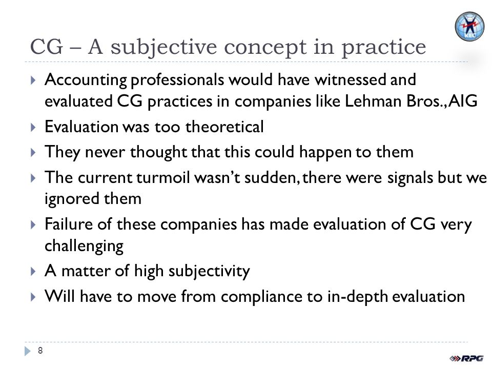 CG – A subjective concept in practice Accounting professionals would have witnessed and evaluated CG practices in companies like Lehman Bros., AIG Evaluation was too theoretical They never thought that this could happen to them The current turmoil wasnt sudden, there were signals but we ignored them Failure of these companies has made evaluation of CG very challenging A matter of high subjectivity Will have to move from compliance to in-depth evaluation 8