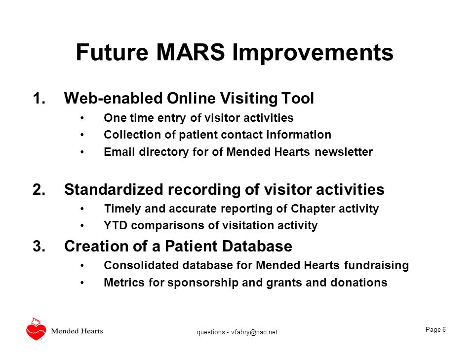questions - vfabry@nac.net Page 6 Future MARS Improvements 1.Web-enabled Online Visiting Tool One time entry of visitor activities Collection of patient contact information Email directory for of Mended Hearts newsletter 2.Standardized recording of visitor activities Timely and accurate reporting of Chapter activity YTD comparisons of visitation activity 3.Creation of a Patient Database Consolidated database for Mended Hearts fundraising Metrics for sponsorship and grants and donations
