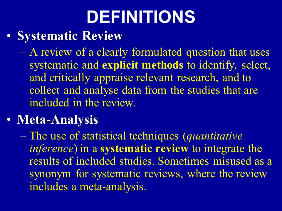 DEFINITIONS Systematic ReviewSystematic Review –A review of a clearly formulated question that uses systematic and explicit methods to identify, select, and critically appraise relevant research, and to collect and analyse data from the studies that are included in the review.