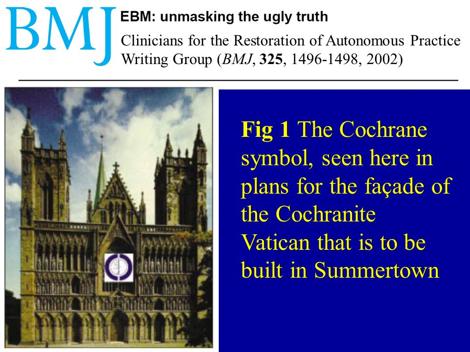 EBM factions (BMJ, 325, 1496-1498) Cochranites - members of a worldwide order that has Archie Cochrane as its patron saint.