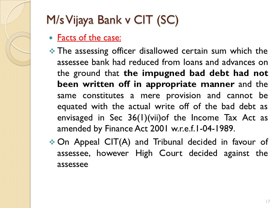 M/s Vijaya Bank v CIT (SC) Facts of the case: The assessing officer disallowed certain sum which the assessee bank had reduced from loans and advances