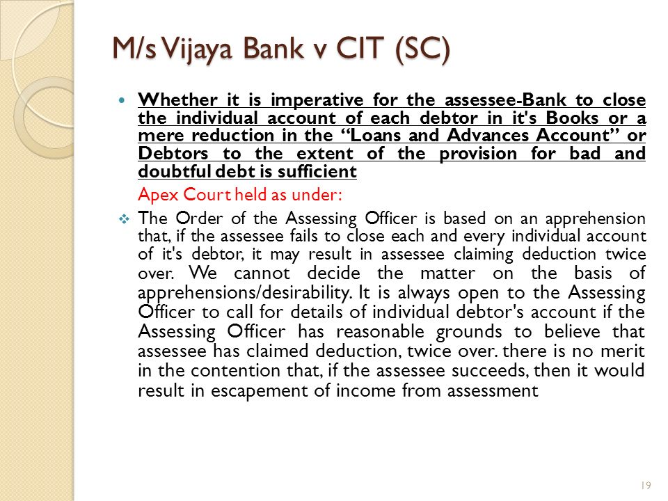 M/s Vijaya Bank v CIT (SC) Whether it is imperative for the assessee-Bank to close the individual account of each debtor in it's Books or a mere reduc