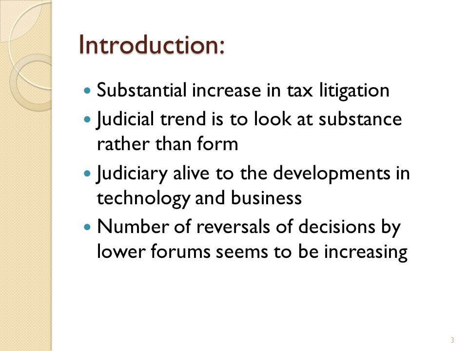 Introduction: Substantial increase in tax litigation Judicial trend is to look at substance rather than form Judiciary alive to the developments in te