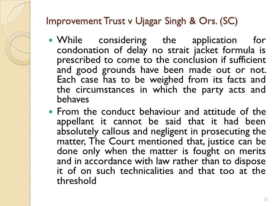 Improvement Trust v Ujagar Singh & Ors. (SC) While considering the application for condonation of delay no strait jacket formula is prescribed to come