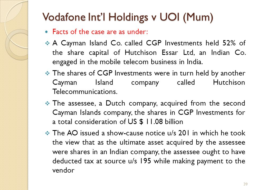 Vodafone Intl Holdings v UOI (Mum) Facts of the case are as under: A Cayman Island Co. called CGP Investments held 52% of the share capital of Hutchis