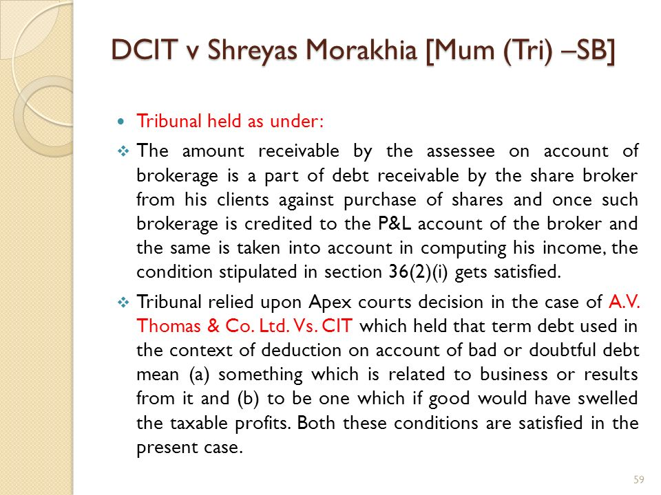DCIT v Shreyas Morakhia [Mum (Tri) –SB] Tribunal held as under: The amount receivable by the assessee on account of brokerage is a part of debt receiv