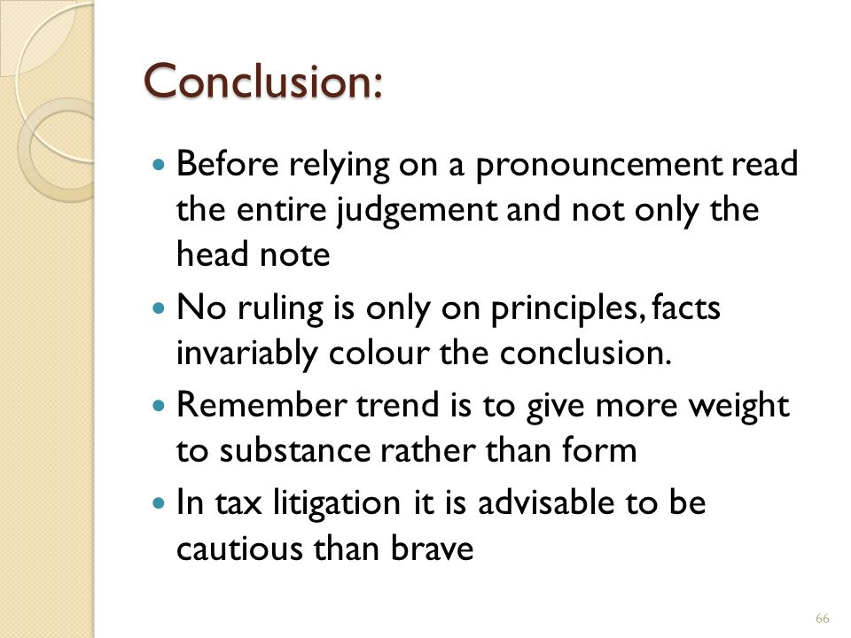 Conclusion: Before relying on a pronouncement read the entire judgement and not only the head note No ruling is only on principles, facts invariably c
