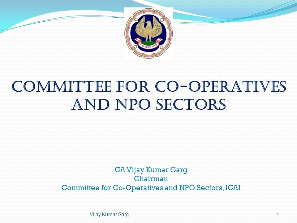 Committee for Co-operatives and NPO Sectors CA Vijay Kumar Garg Chairman Committee for Co-Operatives and NPO Sectors, ICAI Vijay Kumar Garg1