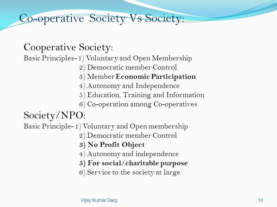 Vijay Kumar Garg10 Co-operative Society Vs Society: Cooperative Society: Basic Principles- 1) Voluntary and Open Membership 2) Democratic member Contr