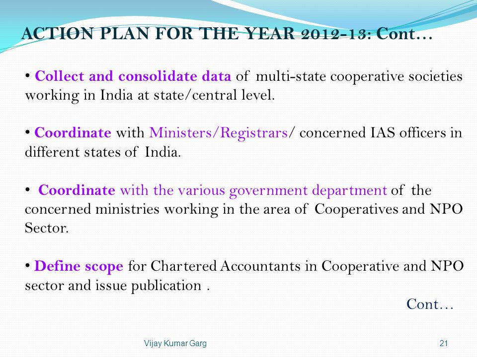 Vijay Kumar Garg21 ACTION PLAN FOR THE YEAR 2012-13: Cont… Collect and consolidate data of multi-state cooperative societies working in India at state