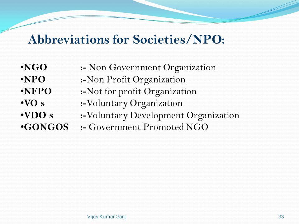 Vijay Kumar Garg33 Abbreviations for Societies/NPO: NGO :- Non Government Organization NPO:- Non Profit Organization NFPO :- Not for profit Organizati