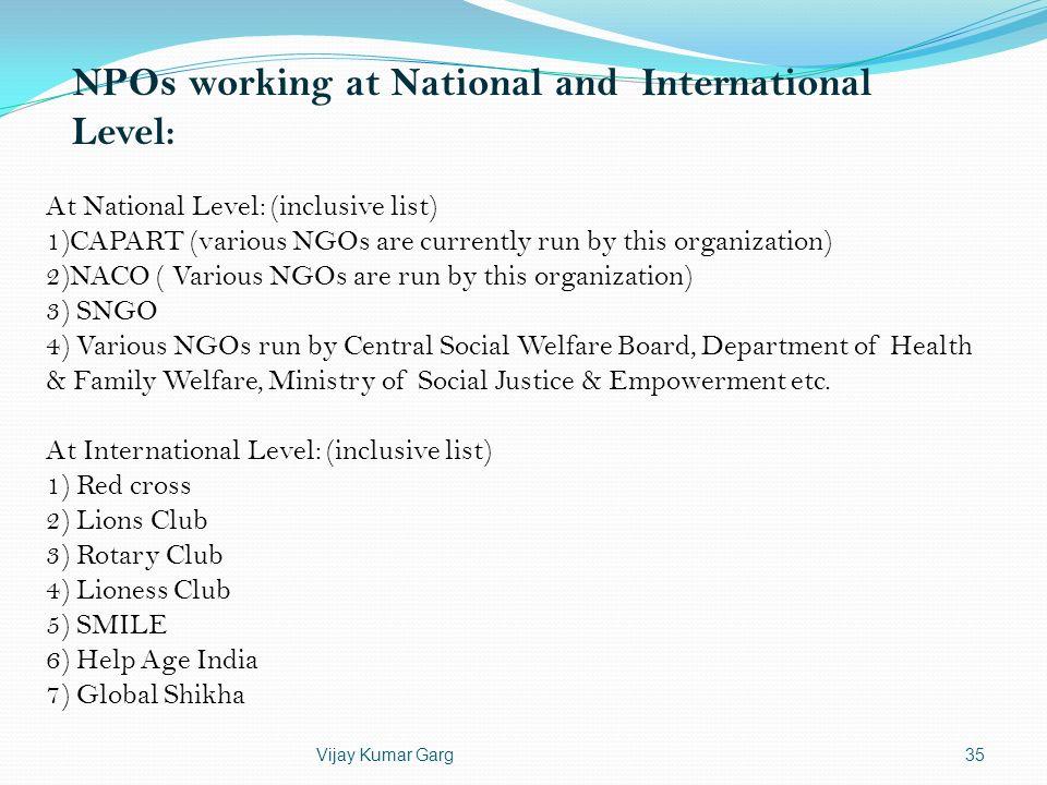 Vijay Kumar Garg35 NPOs working at National and International Level: At National Level: (inclusive list) 1)CAPART (various NGOs are currently run by t