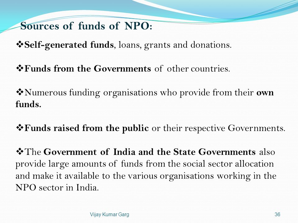 Vijay Kumar Garg36 Sources of funds of NPO: Self-generated funds, loans, grants and donations. Funds from the Governments of other countries. Numerous