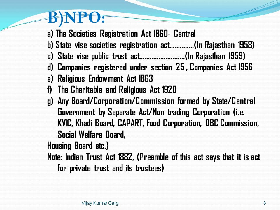 Vijay Kumar Garg8 B)NPO: a) The Societies Registration Act 1860- Central b) State vise societies registration act…………..(In Rajasthan 1958) c)State vis