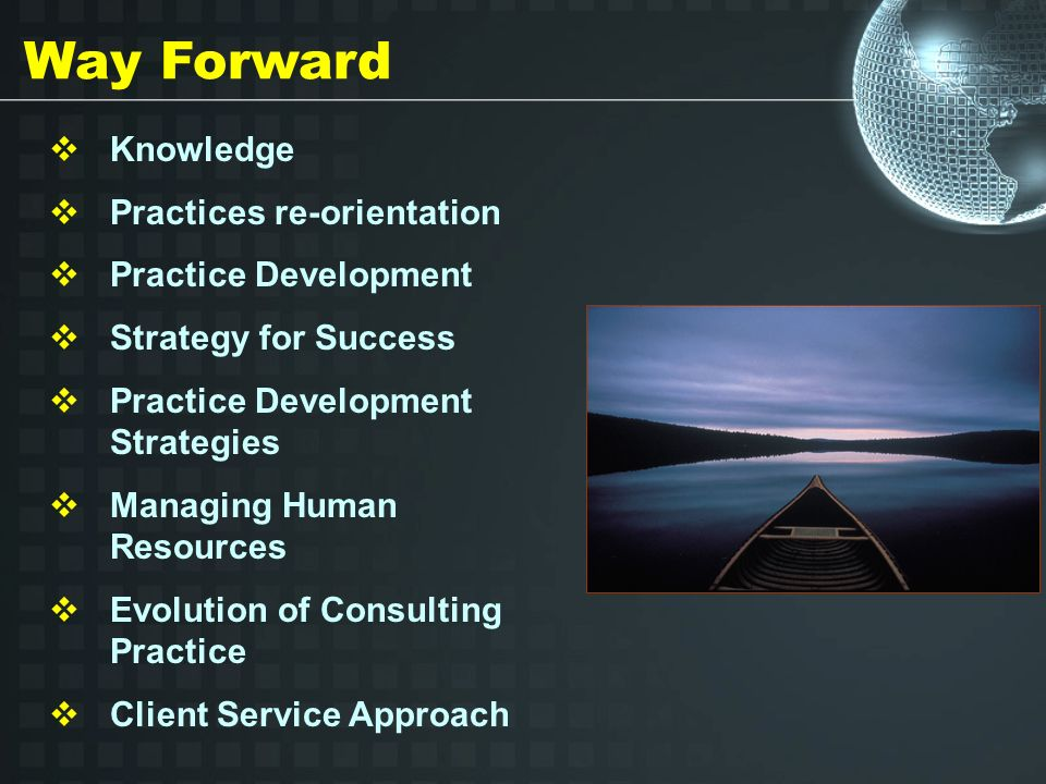 Way Forward Knowledge Practices re-orientation Practice Development Strategy for Success Practice Development Strategies Managing Human Resources Evolution of Consulting Practice Client Service Approach