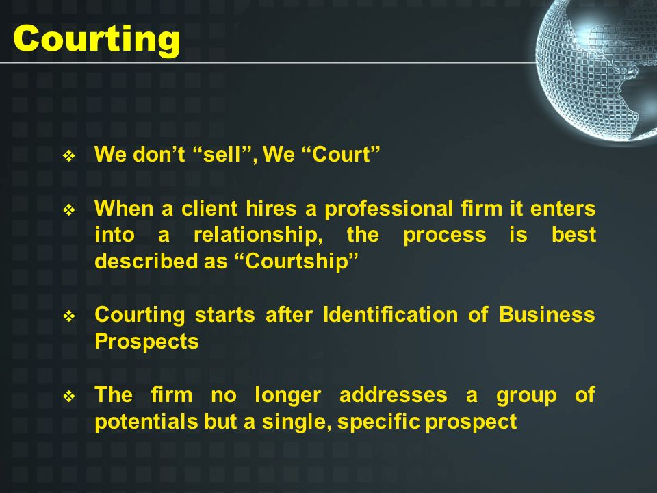 Courting We dont sell, We Court When a client hires a professional firm it enters into a relationship, the process is best described as Courtship Courting starts after Identification of Business Prospects The firm no longer addresses a group of potentials but a single, specific prospect