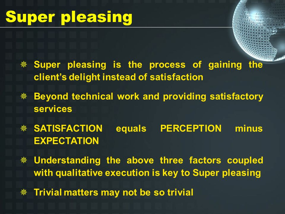 Super pleasing Super pleasing is the process of gaining the clients delight instead of satisfaction Beyond technical work and providing satisfactory services SATISFACTION equals PERCEPTION minus EXPECTATION Understanding the above three factors coupled with qualitative execution is key to Super pleasing Trivial matters may not be so trivial